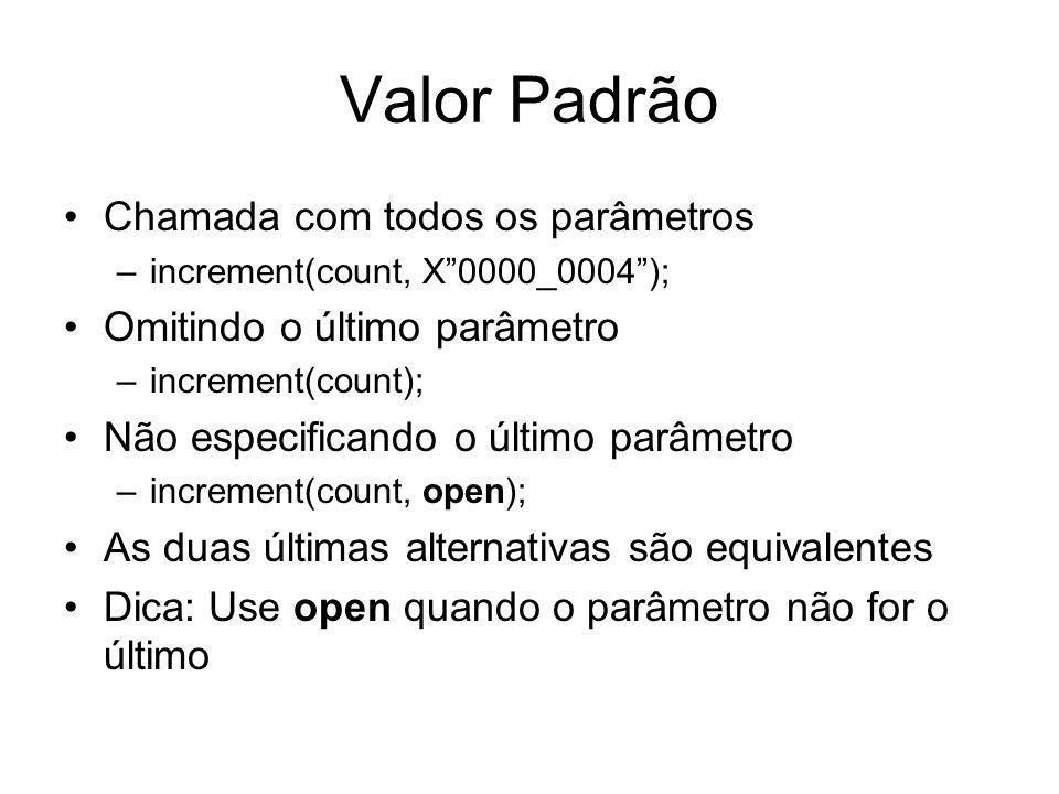 Valor Padrão Chamada com todos os parâmetros –increment(count, X0000_0004); Omitindo o último parâmetro –increment(count); Não especificando o último parâmetro –increment(count, open); As duas últimas alternativas são equivalentes Dica: Use open quando o parâmetro não for o último