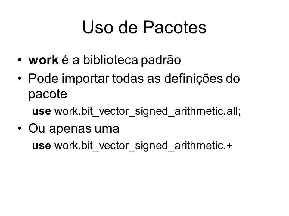 Uso de Pacotes work é a biblioteca padrão Pode importar todas as definições do pacote use work.bit_vector_signed_arithmetic.all; Ou apenas uma use work.bit_vector_signed_arithmetic.+