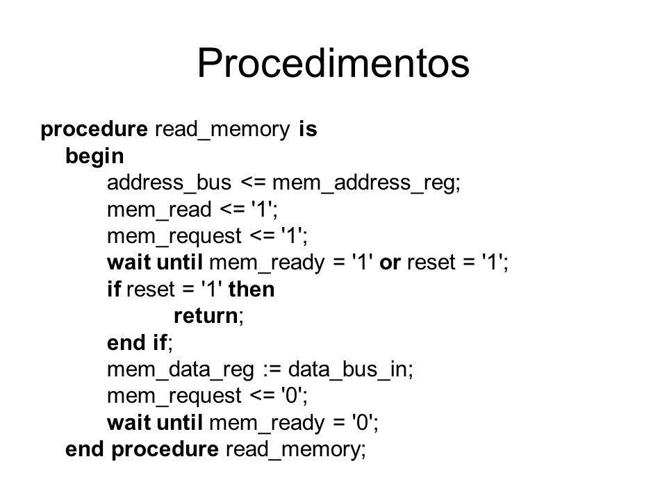 Procedimentos procedure read_memory is begin address_bus <= mem_address_reg; mem_read <= 1 ; mem_request <= 1 ; wait until mem_ready = 1 or reset = 1 ; if reset = 1 then return; end if; mem_data_reg := data_bus_in; mem_request <= 0 ; wait until mem_ready = 0 ; end procedure read_memory;