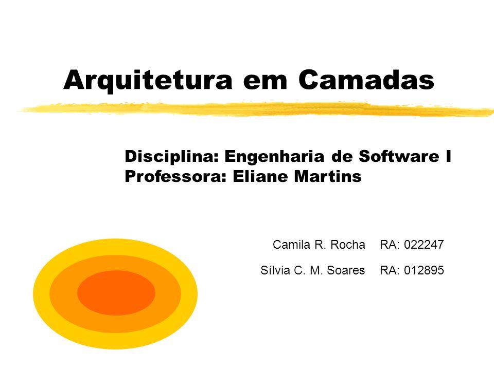 Arquitetura em Camadas Camila R. Rocha RA: 022247 Sílvia C. M. Soares RA: 012895 Disciplina: Engenharia de Software I Professora: Eliane Martins