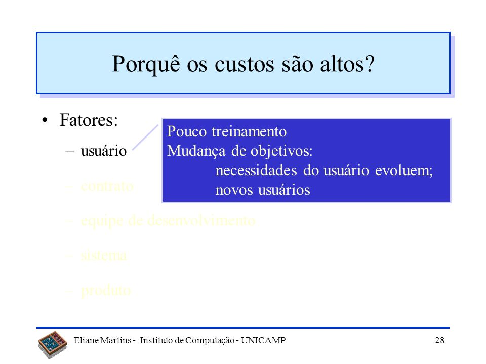 Eliane Martins - Instituto de Computação - UNICAMP27 Porquê os custos são altos? Fatores: –usuário –contrato –equipe de desenvolvimento –sistema –prod