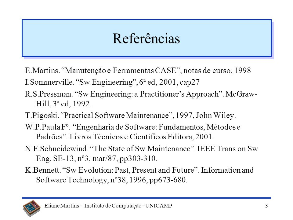 Eliane Martins - Instituto de Computação - UNICAMP2 Tópicos Evolução ou manutenção Manutenção de Software Tipos de manutenção Dificuldades Manutenibil