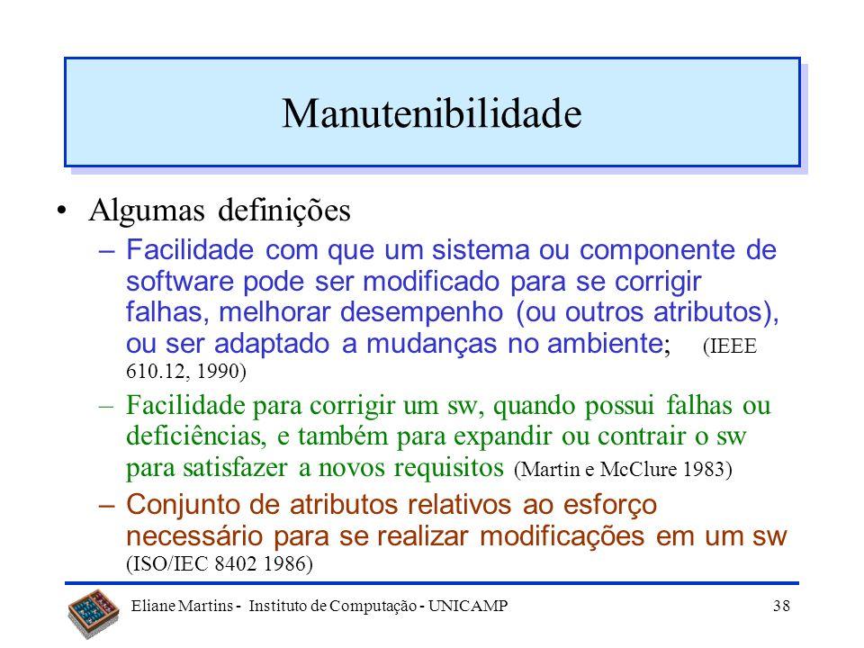 Eliane Martins - Instituto de Computação - UNICAMP37 Tópicos Evolução ou manutenção Manutenção de Software Tipos de manutenção Dificuldades Manutenibi
