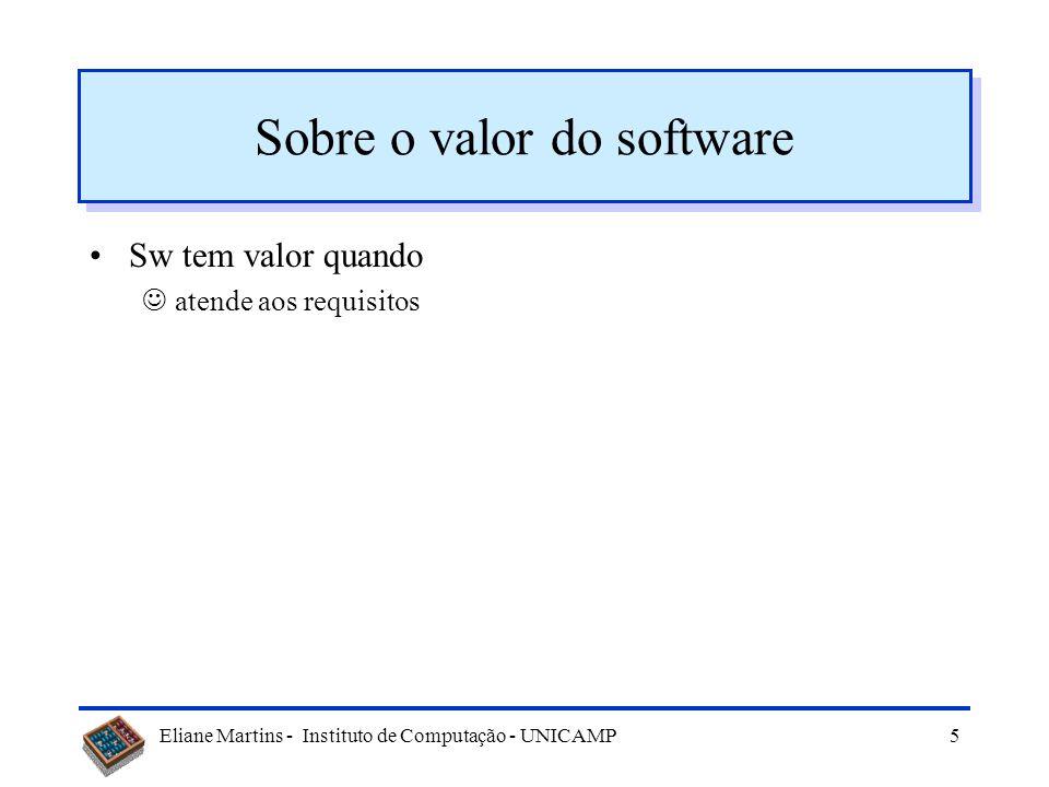 Eliane Martins - Instituto de Computação - UNICAMP5 Sobre o valor do software Sw tem valor quando atende aos requisitos