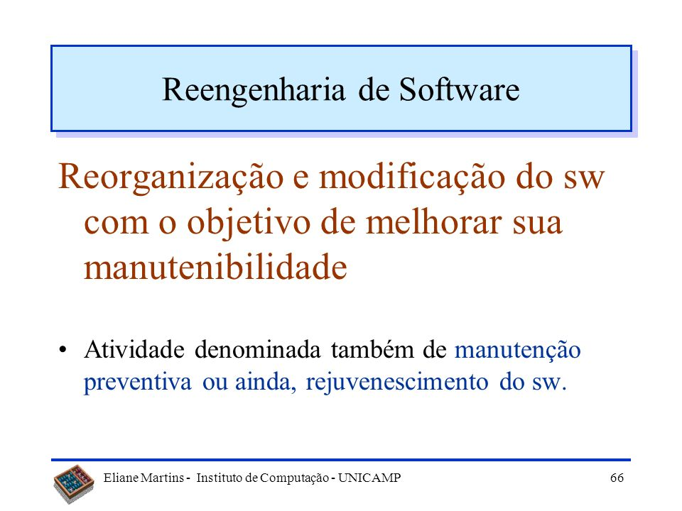 Eliane Martins - Instituto de Computação - UNICAMP65 Reengenharia do Software
