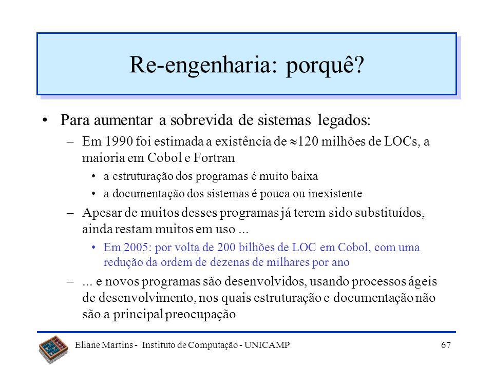 Eliane Martins - Instituto de Computação - UNICAMP66 Reengenharia de Software Reorganização e modificação do sw com o objetivo de melhorar sua manuten