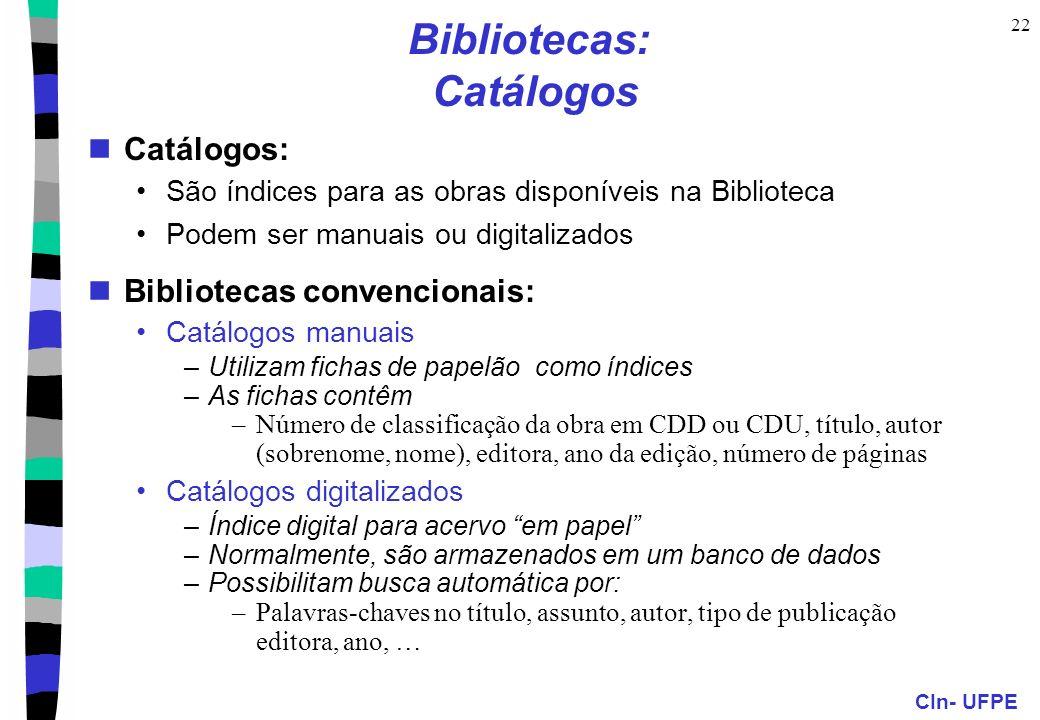 CIn- UFPE 22 Bibliotecas: Catálogos Catálogos: São índices para as obras disponíveis na Biblioteca Podem ser manuais ou digitalizados Bibliotecas convencionais: Catálogos manuais –Utilizam fichas de papelão como índices –As fichas contêm –Número de classificação da obra em CDD ou CDU, título, autor (sobrenome, nome), editora, ano da edição, número de páginas Catálogos digitalizados –Índice digital para acervo em papel –Normalmente, são armazenados em um banco de dados –Possibilitam busca automática por: –Palavras-chaves no título, assunto, autor, tipo de publicação editora, ano, …