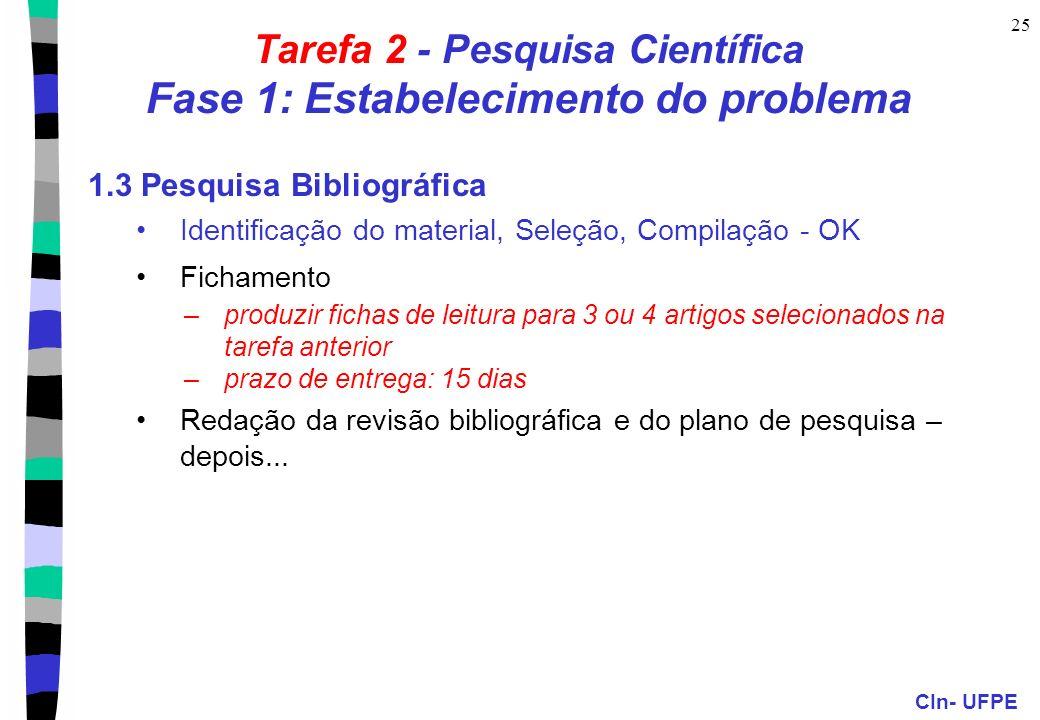 CIn- UFPE 25 Tarefa 2 - Pesquisa Científica Fase 1: Estabelecimento do problema 1.3 Pesquisa Bibliográfica Identificação do material, Seleção, Compilação - OK Fichamento –produzir fichas de leitura para 3 ou 4 artigos selecionados na tarefa anterior –prazo de entrega: 15 dias Redação da revisão bibliográfica e do plano de pesquisa – depois...
