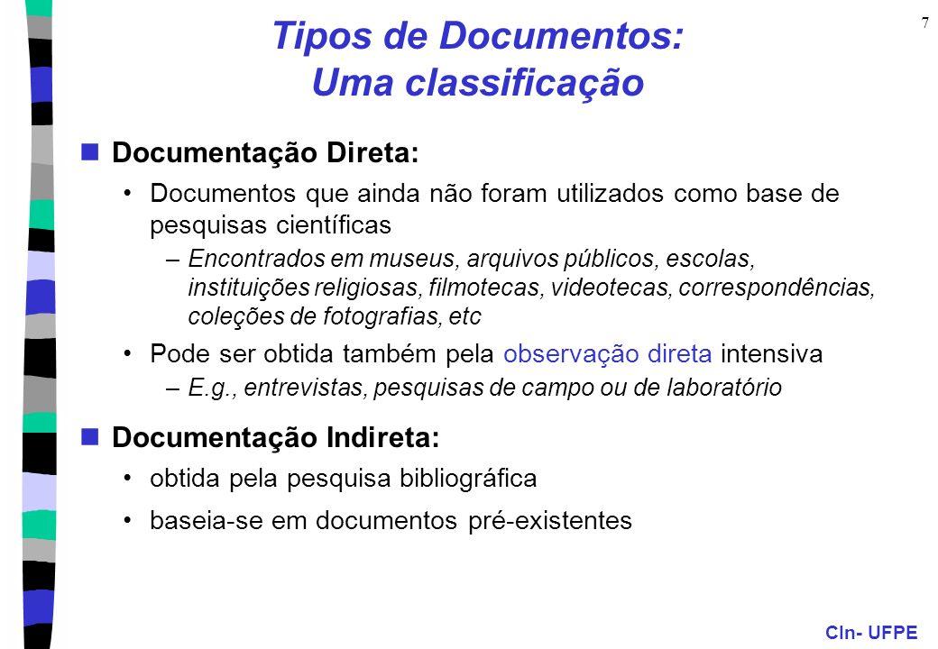 CIn- UFPE 7 Tipos de Documentos: Uma classificação Documentação Direta: Documentos que ainda não foram utilizados como base de pesquisas científicas –Encontrados em museus, arquivos públicos, escolas, instituições religiosas, filmotecas, videotecas, correspondências, coleções de fotografias, etc Pode ser obtida também pela observação direta intensiva –E.g., entrevistas, pesquisas de campo ou de laboratório Documentação Indireta: obtida pela pesquisa bibliográfica baseia-se em documentos pré-existentes