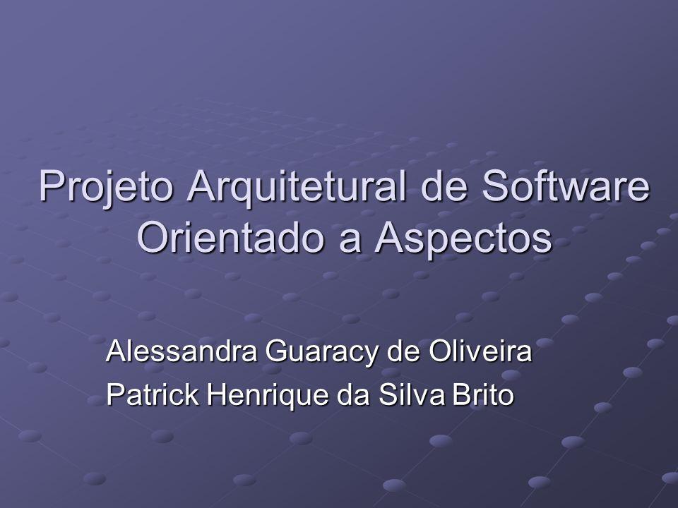 Projeto Arquitetural de Software Orientado a Aspectos Alessandra Guaracy de Oliveira Patrick Henrique da Silva Brito