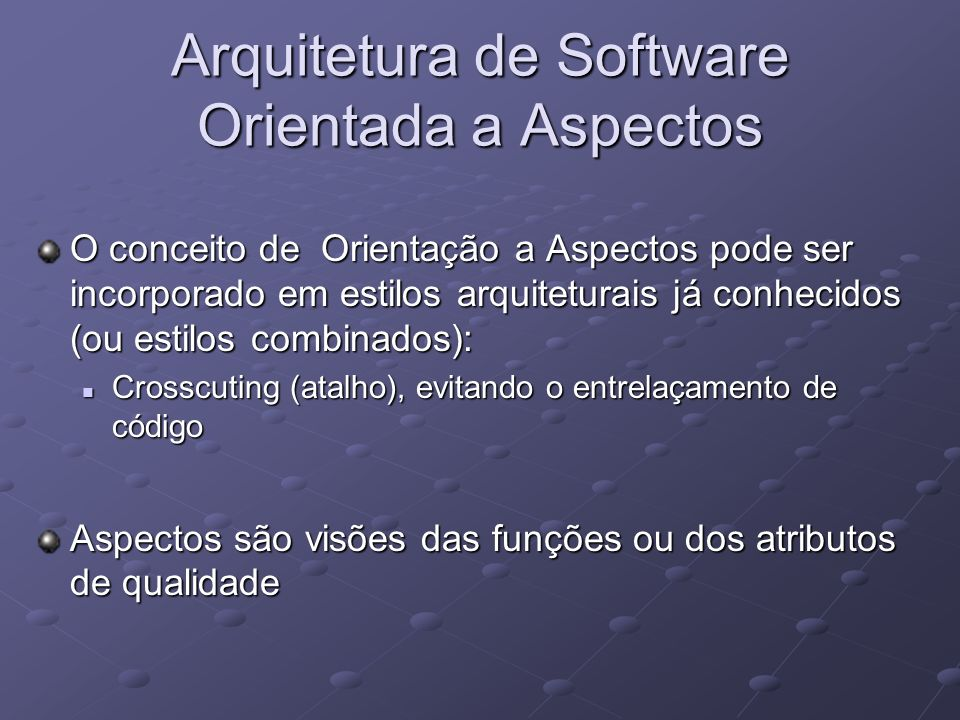 Arquitetura de Software Orientada a Aspectos É importante tratar os requisitos do software de uma maneira particular: Tratamento dos requisitos de cada aspecto separadamente; Tratamento dos requisitos de cada aspecto separadamente; Categorização desses requisitos; Categorização desses requisitos; Análise geral dos requisitos (todos); Análise geral dos requisitos (todos); Os requisitos não-funcionais são desmembrados em fatores; Os requisitos não-funcionais são desmembrados em fatores;
