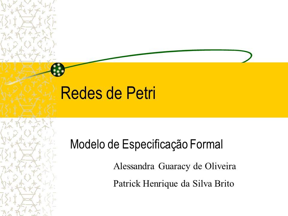 Redes de Petri Modelo de Especificação Formal Alessandra Guaracy de Oliveira Patrick Henrique da Silva Brito