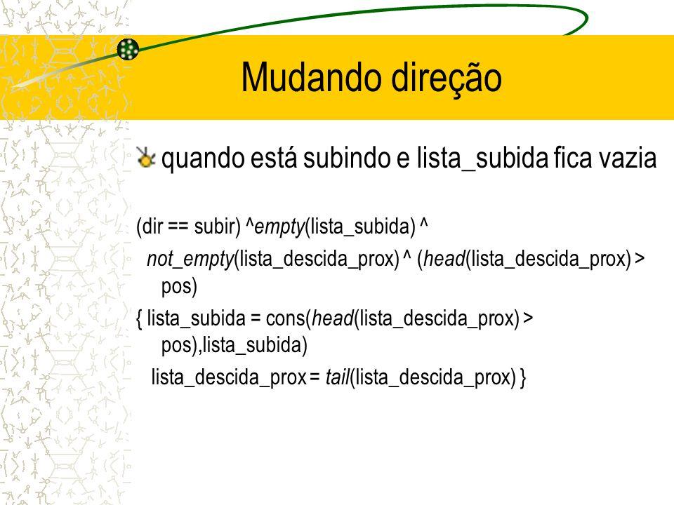 Mudando direção quando está subindo e lista_subida fica vazia (dir == subir) ^ empty (lista_subida) ^ not_empty (lista_descida_prox) ^ ( head (lista_descida_prox) > pos) { lista_subida = cons( head (lista_descida_prox) > pos),lista_subida) lista_descida_prox = tail (lista_descida_prox) }