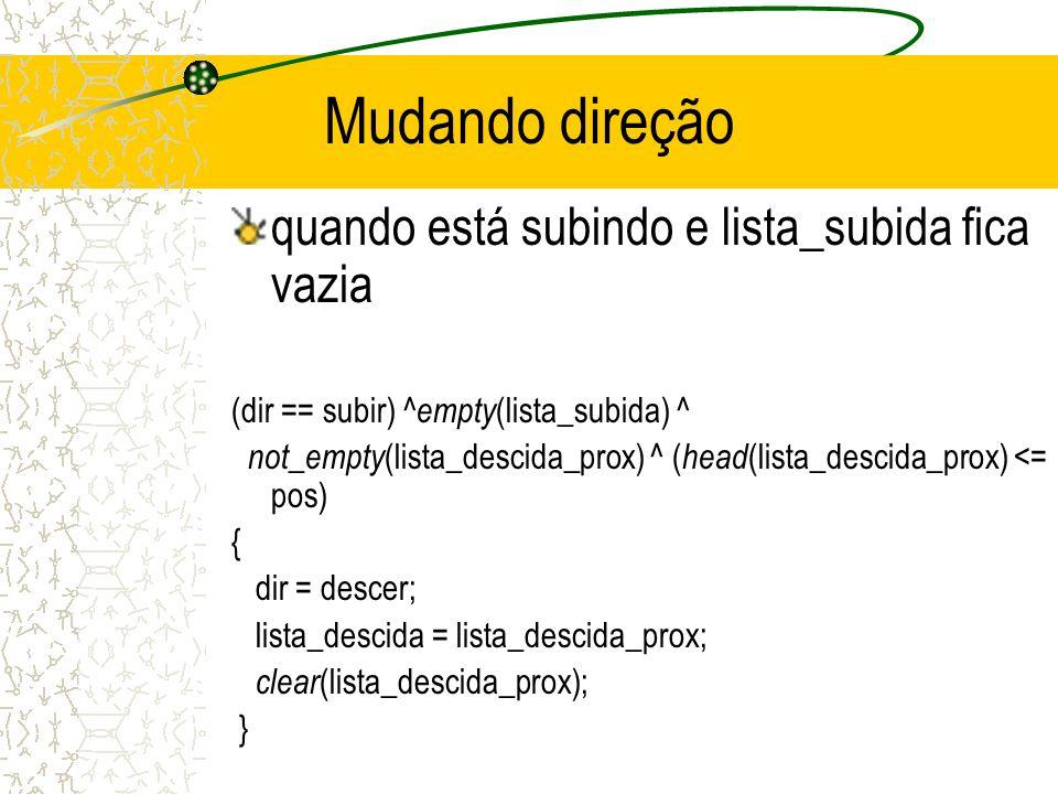 Mudando direção quando está subindo e lista_subida fica vazia (dir == subir) ^ empty (lista_subida) ^ not_empty (lista_descida_prox) ^ ( head (lista_descida_prox) <= pos) { dir = descer; lista_descida = lista_descida_prox; clear (lista_descida_prox); }