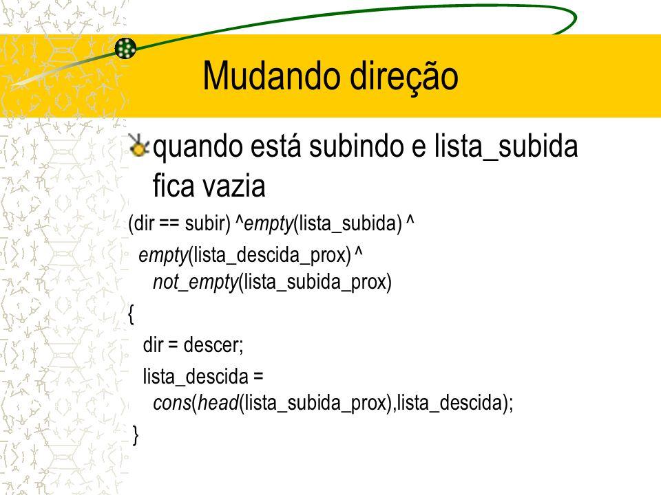 Mudando direção quando está subindo e lista_subida fica vazia (dir == subir) ^ empty (lista_subida) ^ empty (lista_descida_prox) ^ not_empty (lista_subida_prox) { dir = descer; lista_descida = cons ( head (lista_subida_prox),lista_descida); }