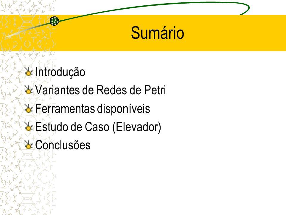 Sumário Introdução Variantes de Redes de Petri Ferramentas disponíveis Estudo de Caso (Elevador) Conclusões