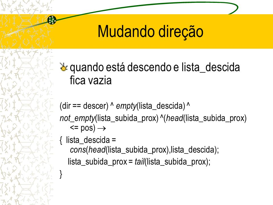 Mudando direção quando está descendo e lista_descida fica vazia (dir == descer) ^ empty (lista_descida) ^ not_empty (lista_subida_prox) ^( head (lista_subida_prox) <= pos) { lista_descida = cons ( head (lista_subida_prox),lista_descida); lista_subida_prox = tail (lista_subida_prox); }