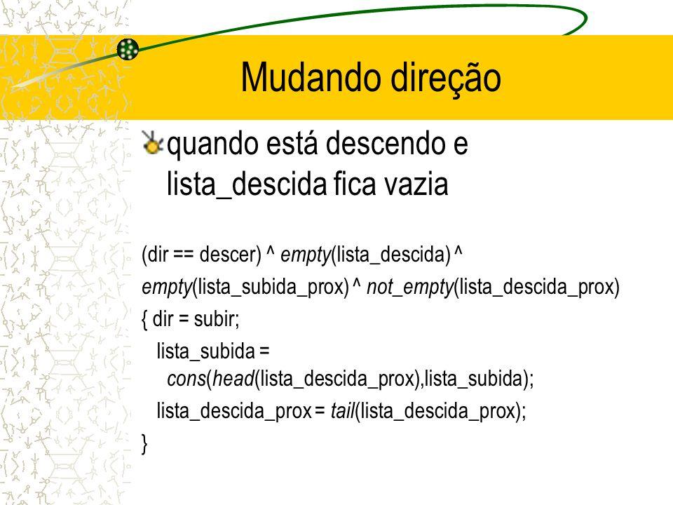 Mudando direção quando está descendo e lista_descida fica vazia (dir == descer) ^ empty (lista_descida) ^ empty (lista_subida_prox) ^ not_empty (lista_descida_prox) { dir = subir; lista_subida = cons ( head (lista_descida_prox),lista_subida); lista_descida_prox = tail (lista_descida_prox); }