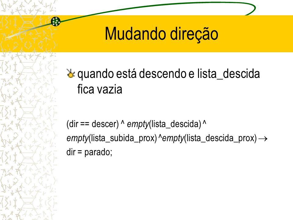 Mudando direção quando está descendo e lista_descida fica vazia (dir == descer) ^ empty (lista_descida) ^ empty (lista_subida_prox) ^ empty (lista_descida_prox) dir = parado;