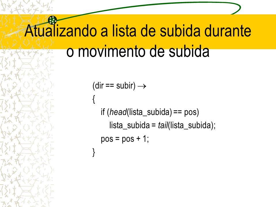 Atualizando a lista de subida durante o movimento de subida (dir == subir) { if ( head (lista_subida) == pos) lista_subida = tail (lista_subida); pos = pos + 1; }