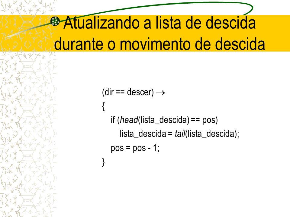 Atualizando a lista de descida durante o movimento de descida (dir == descer) { if ( head (lista_descida) == pos) lista_descida = tail (lista_descida); pos = pos - 1; }