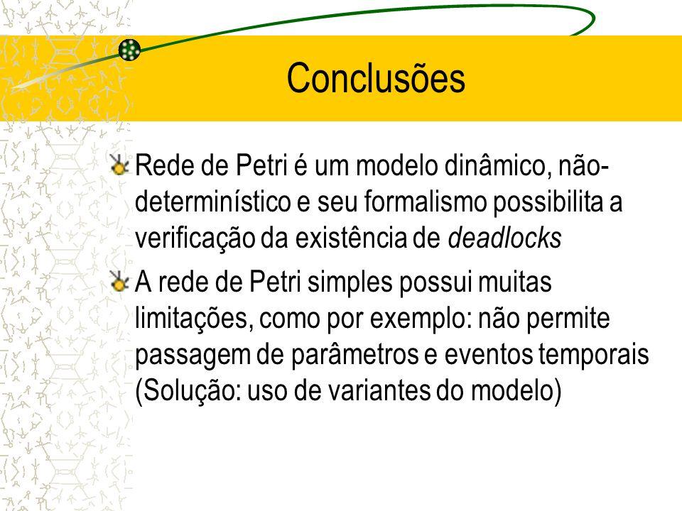 Conclusões Rede de Petri é um modelo dinâmico, não- determinístico e seu formalismo possibilita a verificação da existência de deadlocks A rede de Petri simples possui muitas limitações, como por exemplo: não permite passagem de parâmetros e eventos temporais (Solução: uso de variantes do modelo)