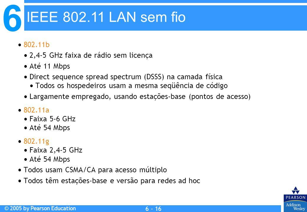 6 © 2005 by Pearson Education 6 - 16 802.11b 2,4-5 GHz faixa de rádio sem licença Até 11 Mbps Direct sequence spread spectrum (DSSS) na camada física
