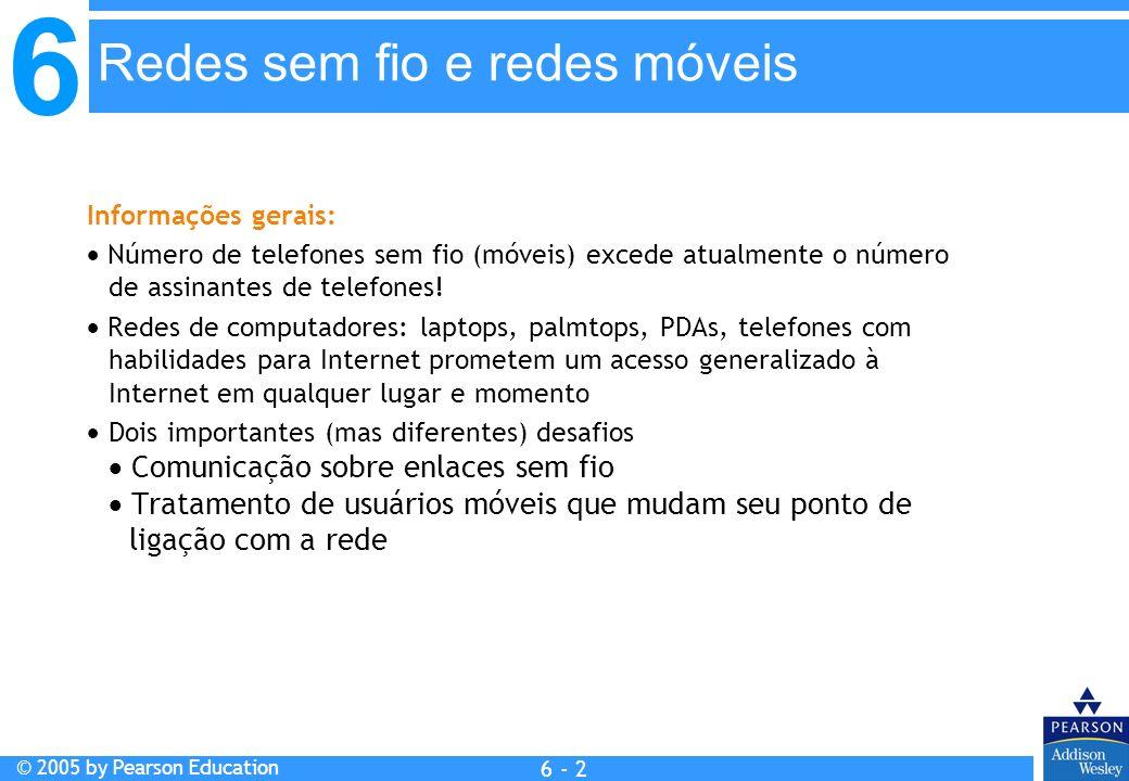 6 © 2005 by Pearson Education 6 - 2 Redes sem fio e redes móveis Informações gerais: Número de telefones sem fio (móveis) excede atualmente o número d
