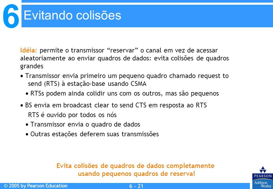 6 © 2005 by Pearson Education 6 - 21 Idéia: permite o transmissor reservar o canal em vez de acessar aleatoriamente ao enviar quadros de dados: evita