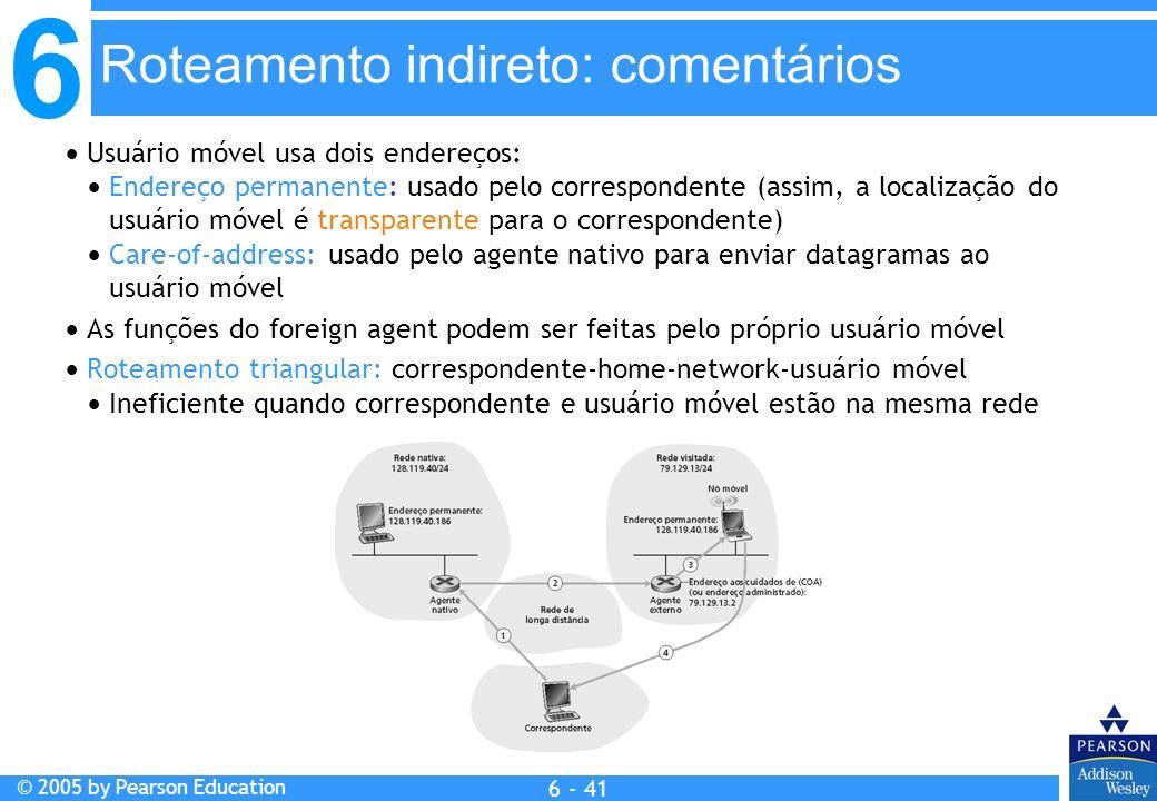 6 © 2005 by Pearson Education 6 - 41 Usuário móvel usa dois endereços: Endereço permanente: usado pelo correspondente (assim, a localização do usuário