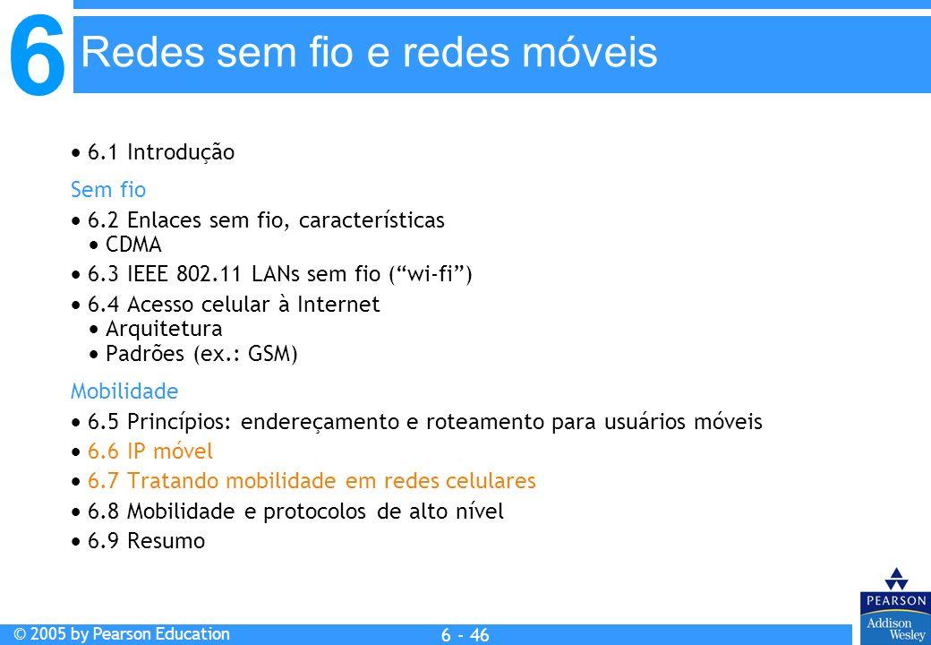 6 © 2005 by Pearson Education 6 - 46 Redes sem fio e redes móveis 6.1 Introdução Sem fio 6.2 Enlaces sem fio, características CDMA 6.3 IEEE 802.11 LAN
