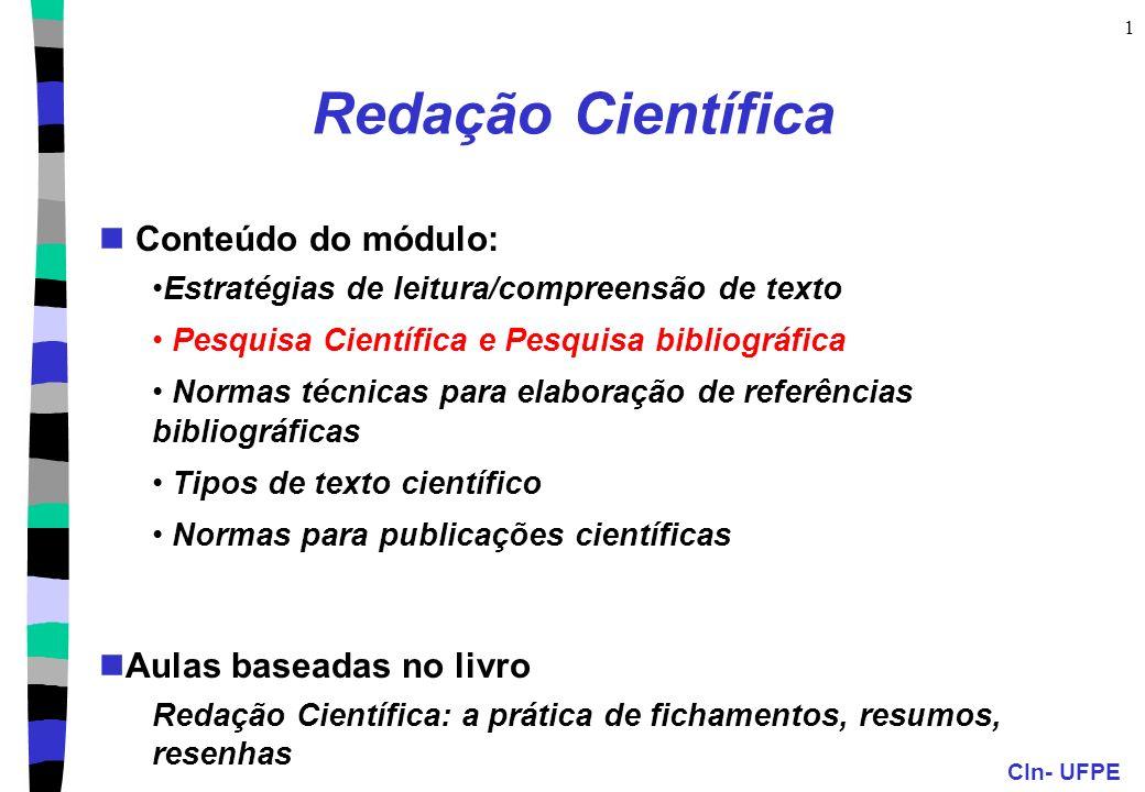 CIn- UFPE 1 Redação Científica Conteúdo do módulo: Estratégias de leitura/compreensão de texto Pesquisa Científica e Pesquisa bibliográfica Normas técnicas para elaboração de referências bibliográficas Tipos de texto científico Normas para publicações científicas Aulas baseadas no livro Redação Científica: a prática de fichamentos, resumos, resenhas