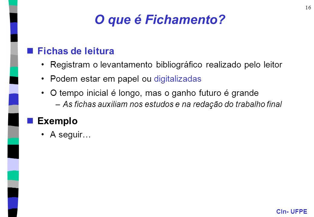 CIn- UFPE 16 O que é Fichamento? Fichas de leitura Registram o levantamento bibliográfico realizado pelo leitor Podem estar em papel ou digitalizadas
