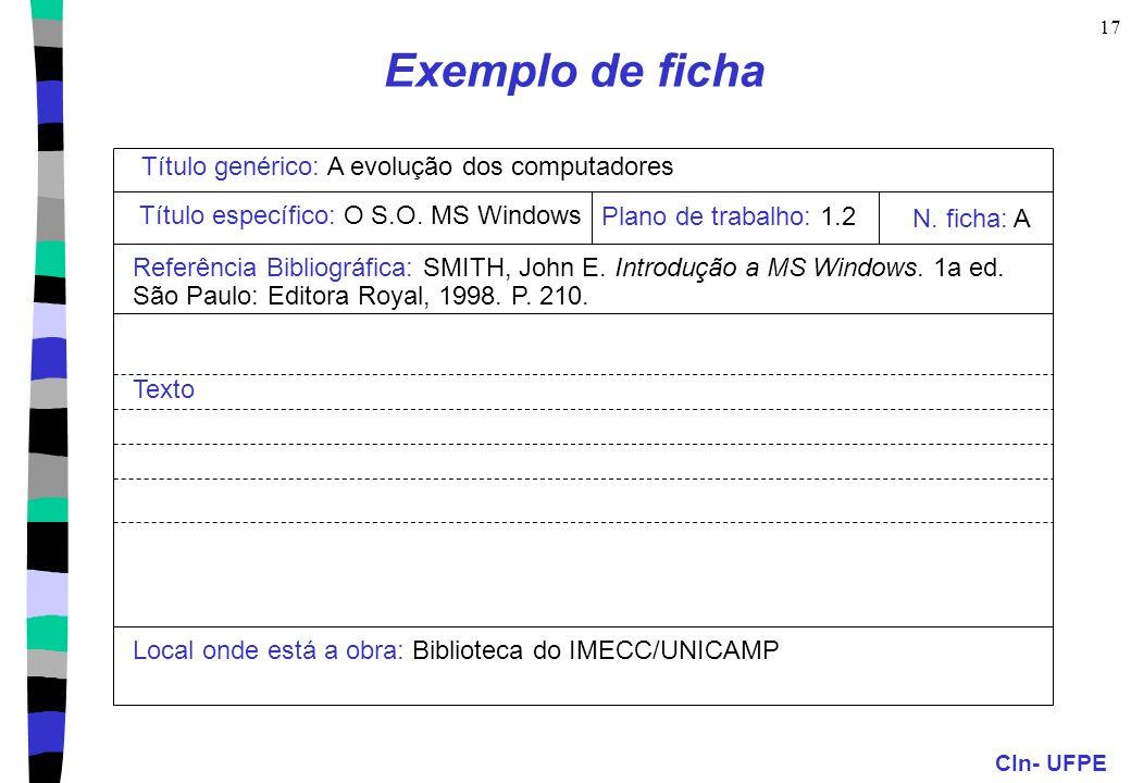 CIn- UFPE 17 Exemplo de ficha Título genérico: A evolução dos computadores Título específico: O S.O. MS Windows Referência Bibliográfica: SMITH, John