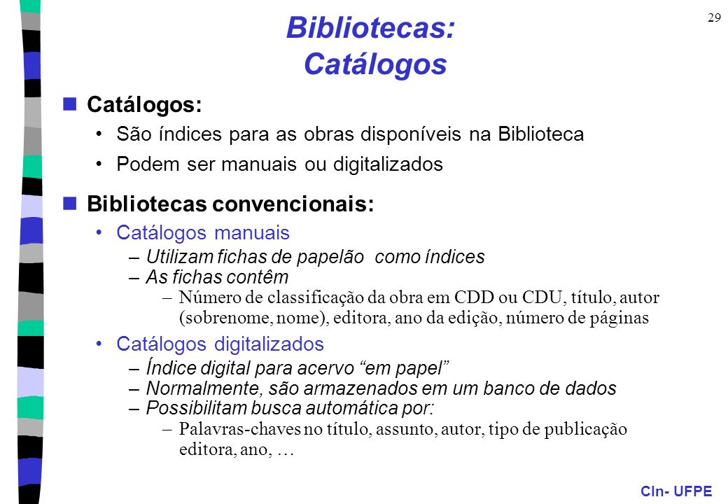 CIn- UFPE 29 Bibliotecas: Catálogos Catálogos: São índices para as obras disponíveis na Biblioteca Podem ser manuais ou digitalizados Bibliotecas convencionais: Catálogos manuais –Utilizam fichas de papelão como índices –As fichas contêm –Número de classificação da obra em CDD ou CDU, título, autor (sobrenome, nome), editora, ano da edição, número de páginas Catálogos digitalizados –Índice digital para acervo em papel –Normalmente, são armazenados em um banco de dados –Possibilitam busca automática por: –Palavras-chaves no título, assunto, autor, tipo de publicação editora, ano, …