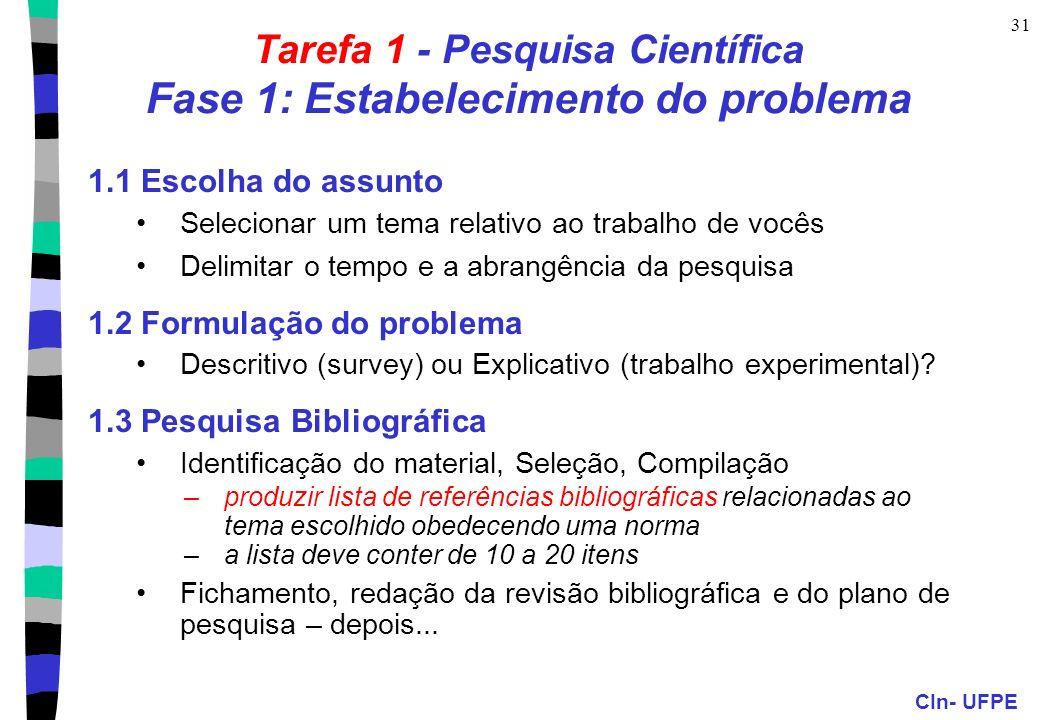 CIn- UFPE 31 Tarefa 1 - Pesquisa Científica Fase 1: Estabelecimento do problema 1.1 Escolha do assunto Selecionar um tema relativo ao trabalho de vocês Delimitar o tempo e a abrangência da pesquisa 1.2 Formulação do problema Descritivo (survey) ou Explicativo (trabalho experimental).