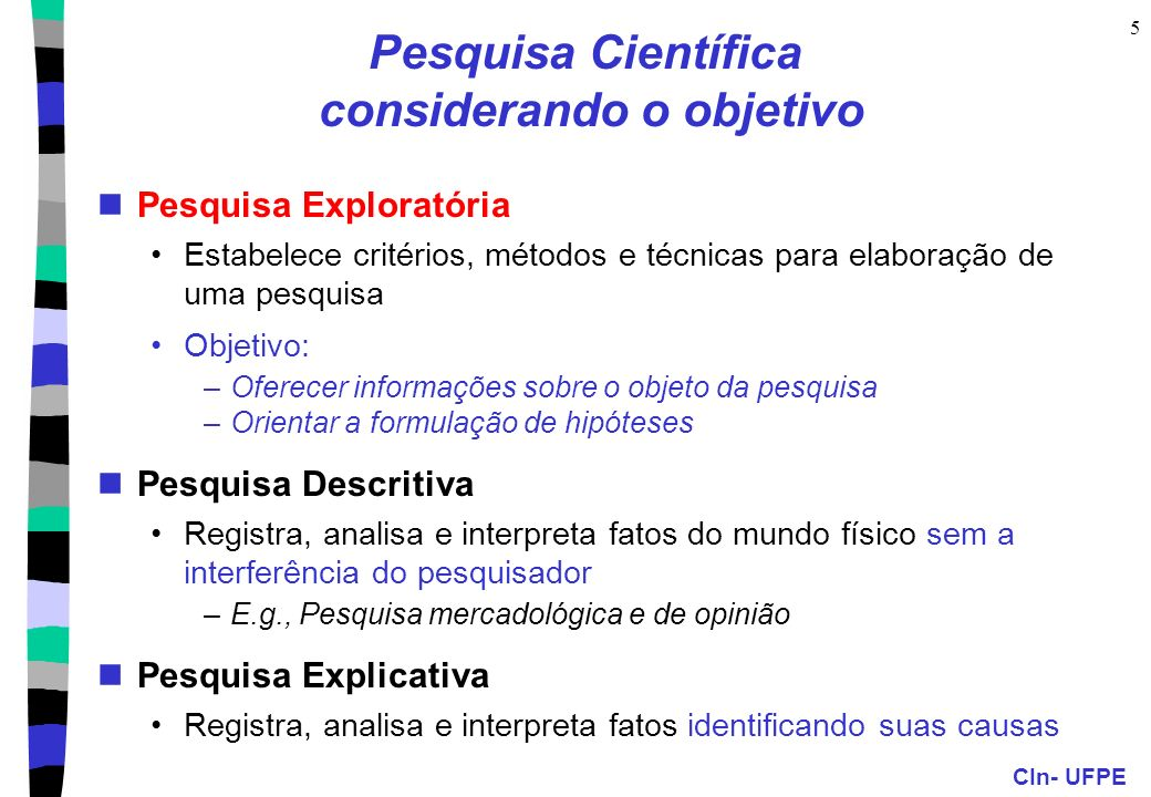 CIn- UFPE 6 Pesquisa Científica: Fases Planejamento, execução e apresentação dos resultados 1.Estabelecimento do problema Escolha do assunto, formulação do problema, revisão bibliográfica sobre o problema a ser resolvido/investigado 2.Organização da pesquisa Formulação de hipóteses, descrição do método empregado, definição do corpus (dados da pesquisa) 3.Execução da pesquisa de campo Estabelecimento do plano de trabalho, coleta de dados, análise dos resultados obtidos 4.Redação dos resultados Redação preliminar, revisão gramatical e de conteúdo, redação final, bibliografia