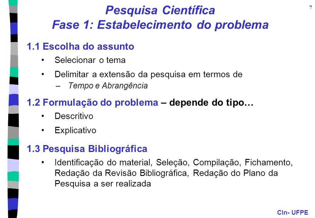 CIn- UFPE 7 Pesquisa Científica Fase 1: Estabelecimento do problema 1.1 Escolha do assunto Selecionar o tema Delimitar a extensão da pesquisa em termos de –Tempo e Abrangência 1.2 Formulação do problema – depende do tipo… Descritivo Explicativo 1.3 Pesquisa Bibliográfica Identificação do material, Seleção, Compilação, Fichamento, Redação da Revisão Bibliográfica, Redação do Plano da Pesquisa a ser realizada