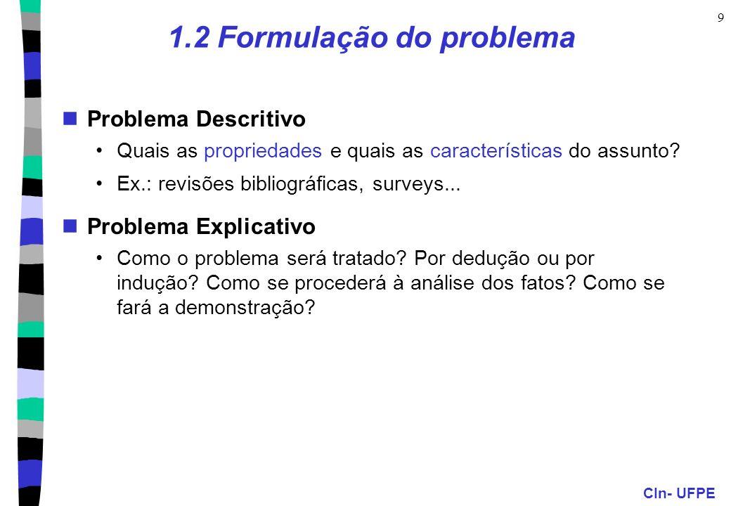 CIn- UFPE 9 1.2 Formulação do problema Problema Descritivo Quais as propriedades e quais as características do assunto? Ex.: revisões bibliográficas,