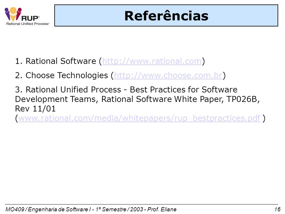 MO409 / Engenharia de Software I - 1º Semestre / 2003 - Prof. Eliane 16 Referências 1. Rational Software (http://www.rational.com)http://www.rational.