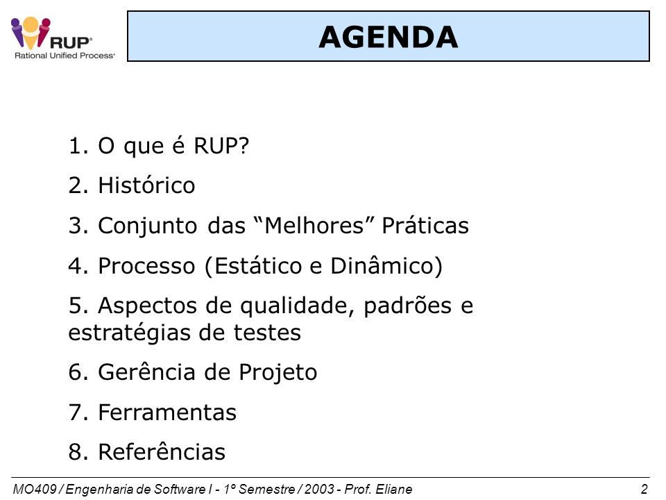 MO409 / Engenharia de Software I - 1º Semestre / 2003 - Prof. Eliane 2 AGENDA 1. O que é RUP? 2. Histórico 3. Conjunto das Melhores Práticas 4. Proces