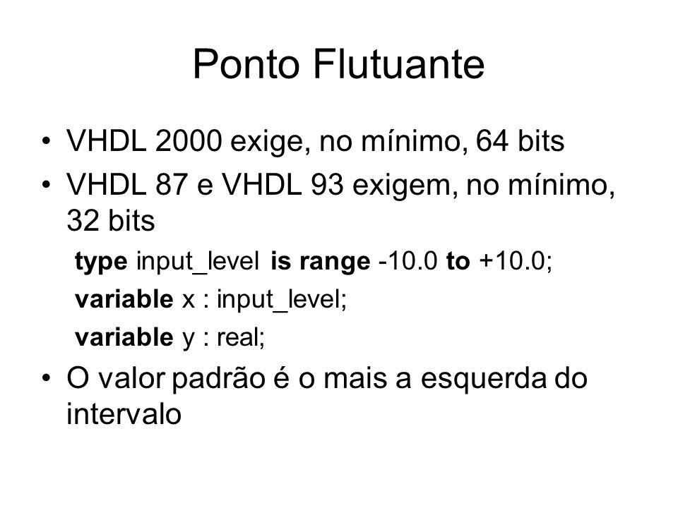 Ponto Flutuante VHDL 2000 exige, no mínimo, 64 bits VHDL 87 e VHDL 93 exigem, no mínimo, 32 bits type input_level is range -10.0 to +10.0; variable x