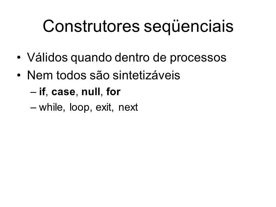 Construtores seqüenciais Válidos quando dentro de processos Nem todos são sintetizáveis –if, case, null, for –while, loop, exit, next