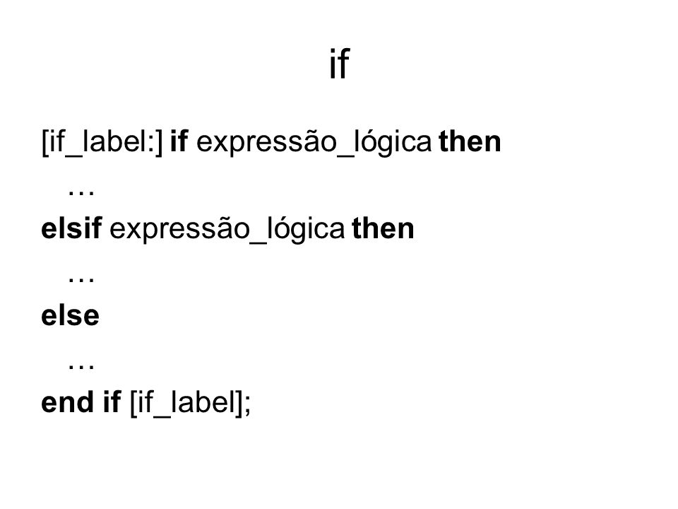 if [if_label:] if expressão_lógica then … elsif expressão_lógica then … else … end if [if_label];