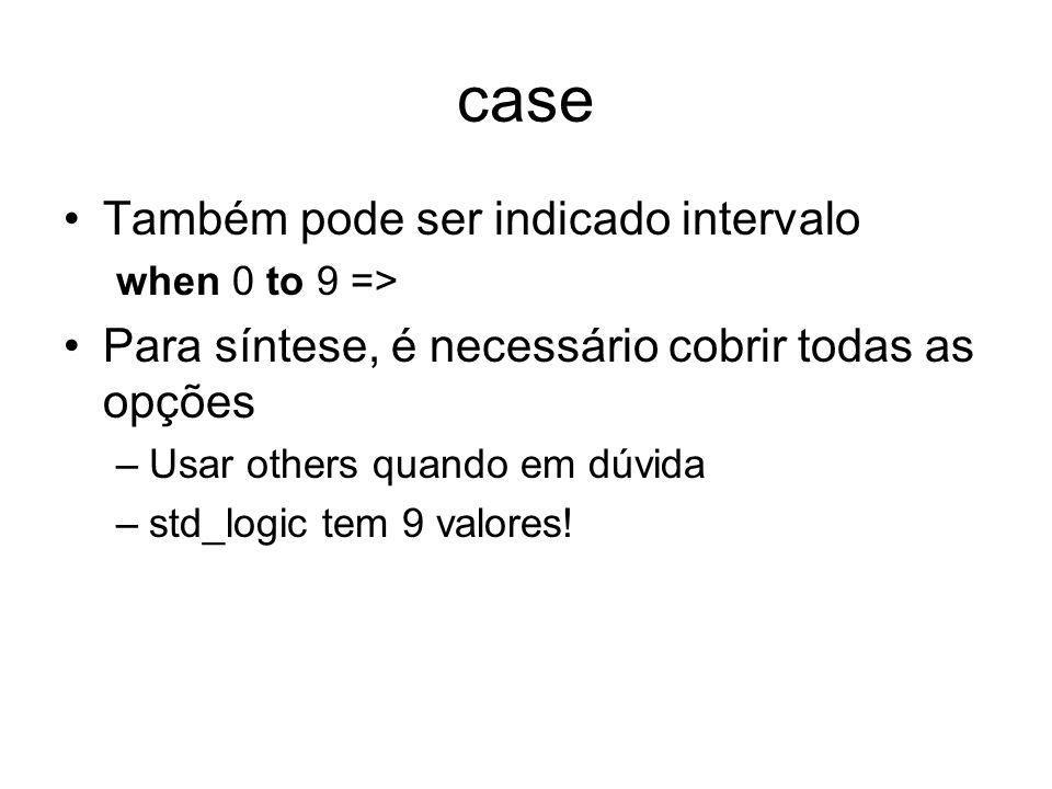case Também pode ser indicado intervalo when 0 to 9 => Para síntese, é necessário cobrir todas as opções –Usar others quando em dúvida –std_logic tem