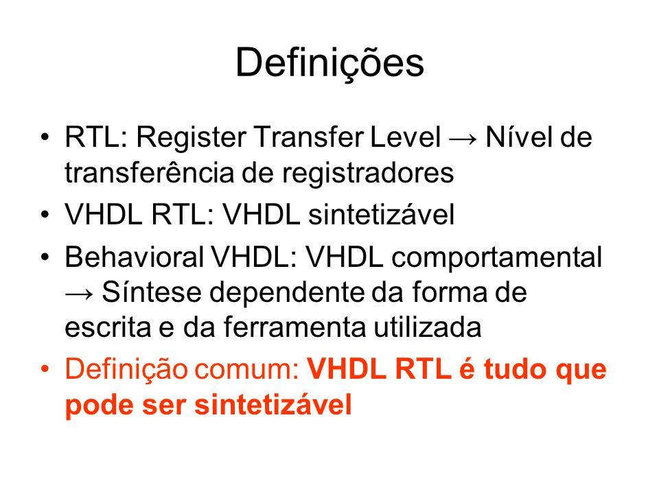Definições RTL: Register Transfer Level Nível de transferência de registradores VHDL RTL: VHDL sintetizável Behavioral VHDL: VHDL comportamental Sínte