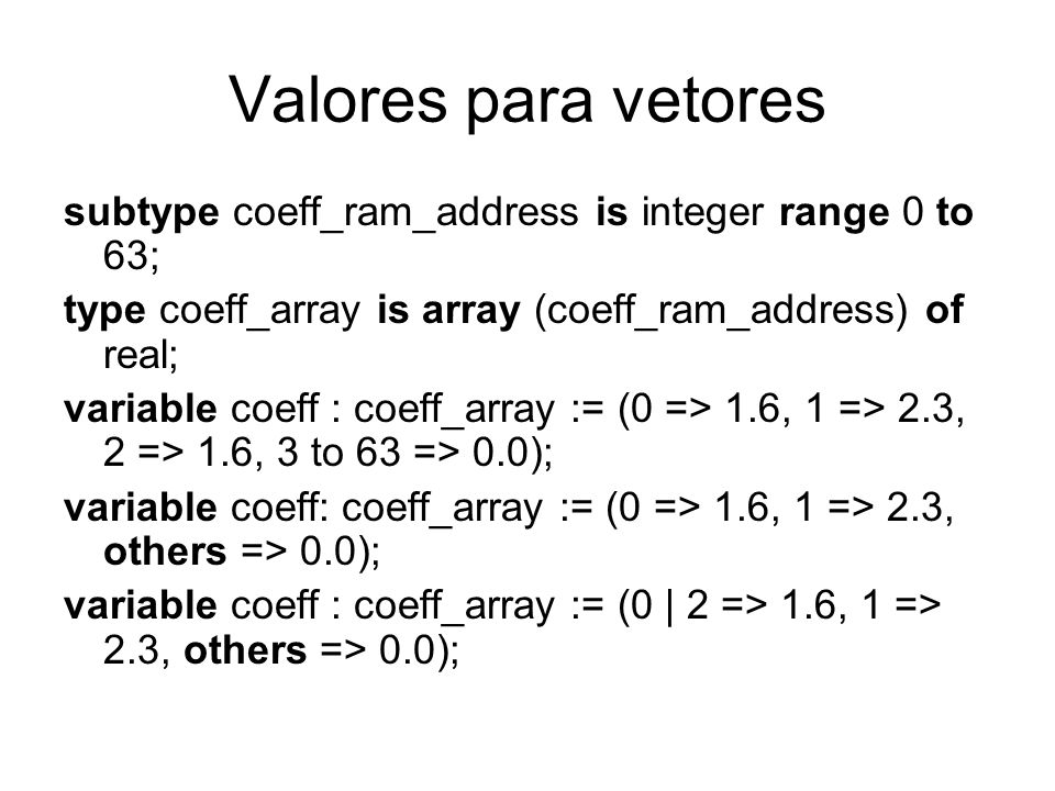Valores para vetores subtype coeff_ram_address is integer range 0 to 63; type coeff_array is array (coeff_ram_address) of real; variable coeff : coeff