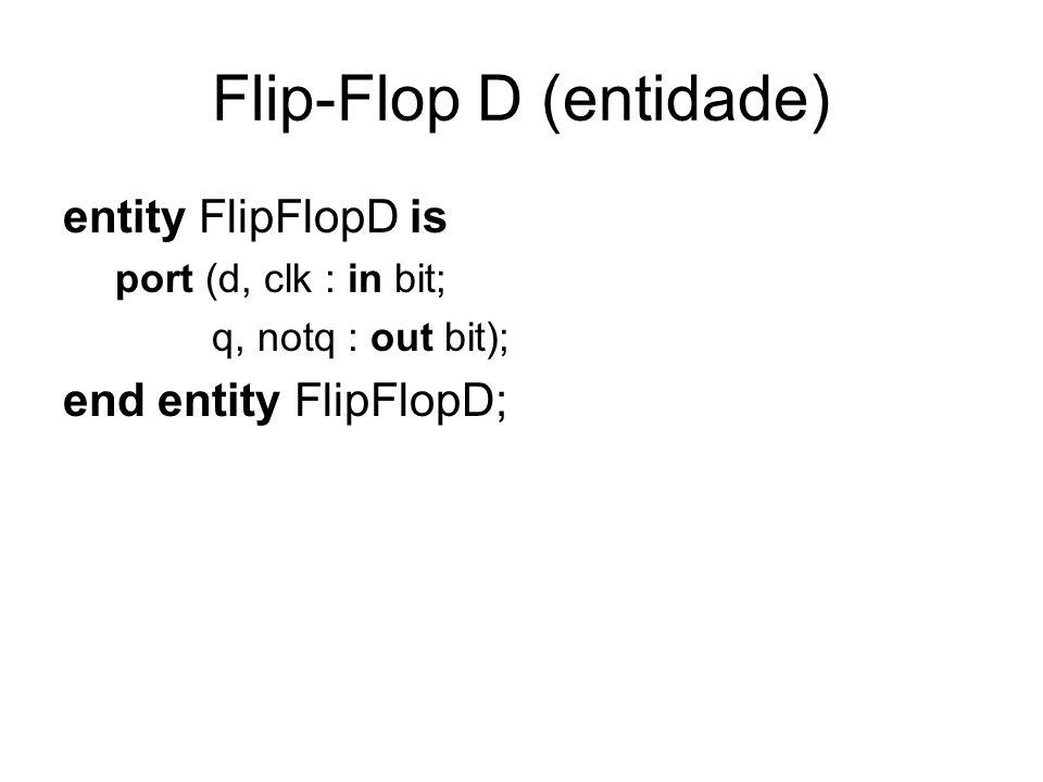 Flip-Flop D (entidade) entity FlipFlopD is port (d, clk : in bit; q, notq : out bit); end entity FlipFlopD;
