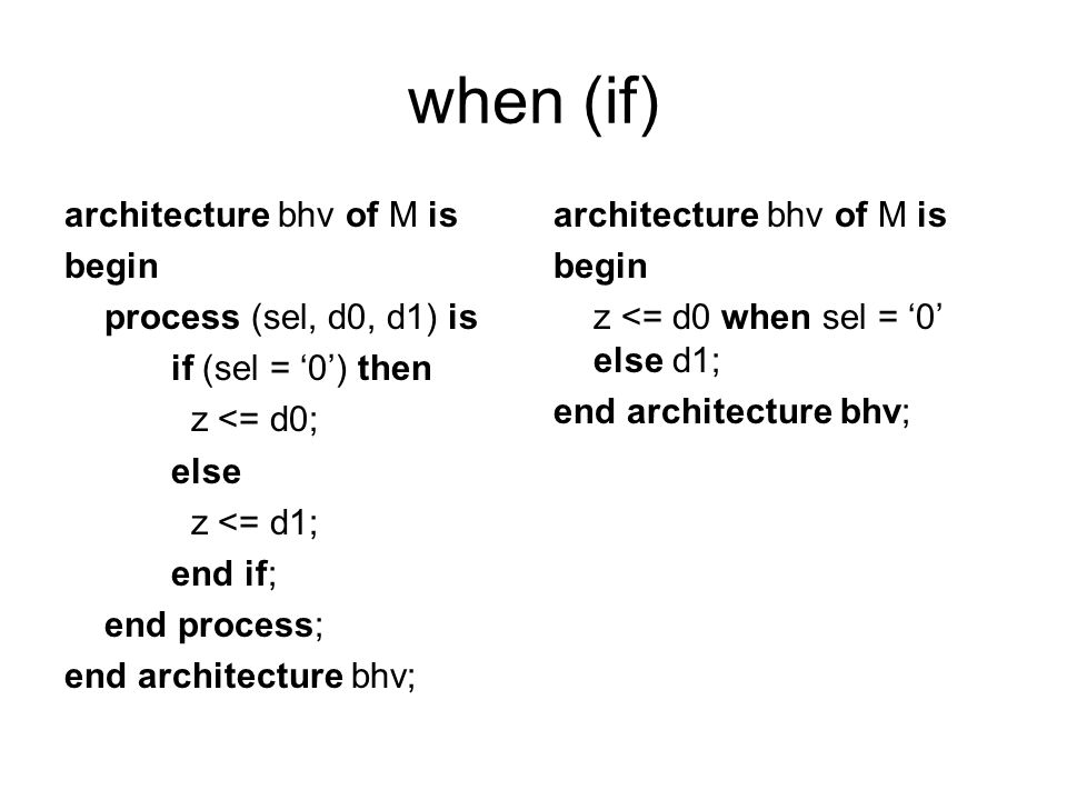 when (if) architecture bhv of M is begin process (sel, d0, d1) is if (sel = 0) then z <= d0; else z <= d1; end if; end process; end architecture bhv;
