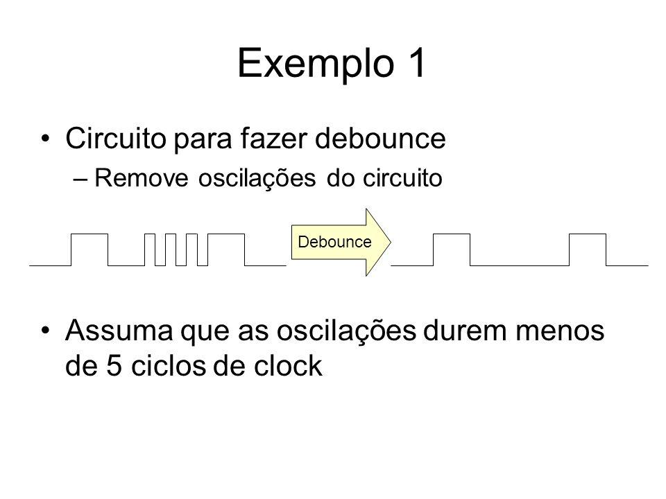 Exemplo 1 Circuito para fazer debounce –Remove oscilações do circuito Assuma que as oscilações durem menos de 5 ciclos de clock Debounce